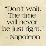 Dont Wait – The Time Will Never Be Just Right