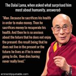 The Dalai Lama, When Asked What Surprised Him Most About Humanity