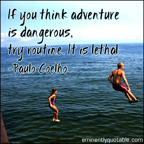 If you think adventure is dangerous