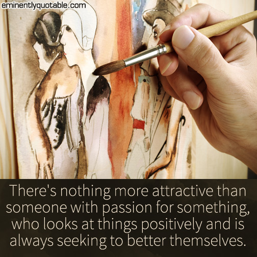 There's nothing more attractive than someone with passion for something