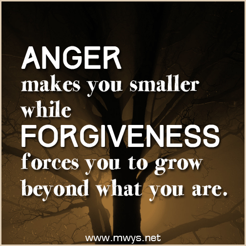 Anger makes you smaller while forgiveness forces you to grow beyond what you are