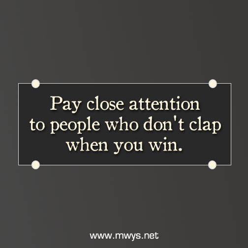 Pay close attention to people who don't clap when you win