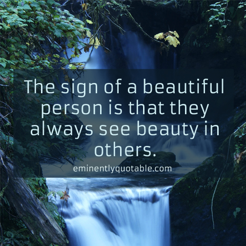The sign of beautiful person is that they always see beauty in others