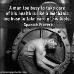 A Man Too Busy To Take Care Of His Health Is Like A Mechanic