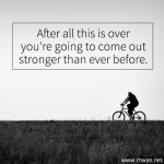 After All This is Over You're Going to Come Out Stronger Than Ever Before