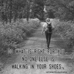 Do What is Right for You. No One Else is Walking in Your Shoes.
