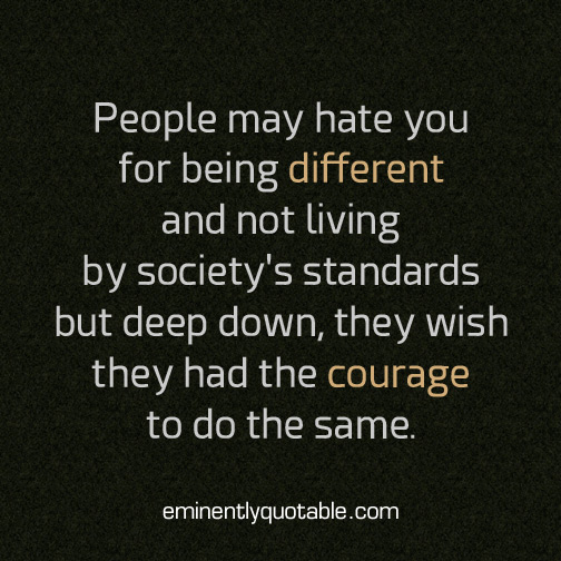 People may hate you for being different and not living by society's standard