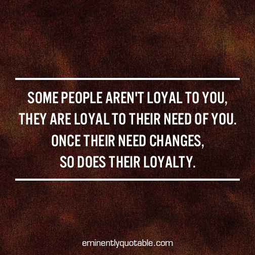Some people aren't loyal to you, they are loyal to their need of you