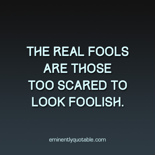 The real fools are those too scared to look foolish