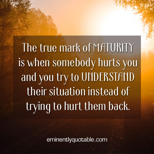 The true mark of maturity is when somebody hurts you