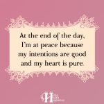 At The End Of The Day, I'm At Peace Because My Intentions Are Good And My Heart Is Pure
