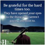 Be Grateful For The Hard Times Too