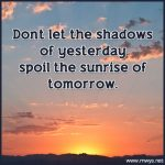 Don't Let The Shadows Of Yesterday Spoil The Sunrise Of Tomorrow