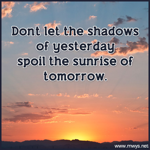Don't-let-the-shadows-of-yesterday-spoil-the-sunrise-of-tomorrow