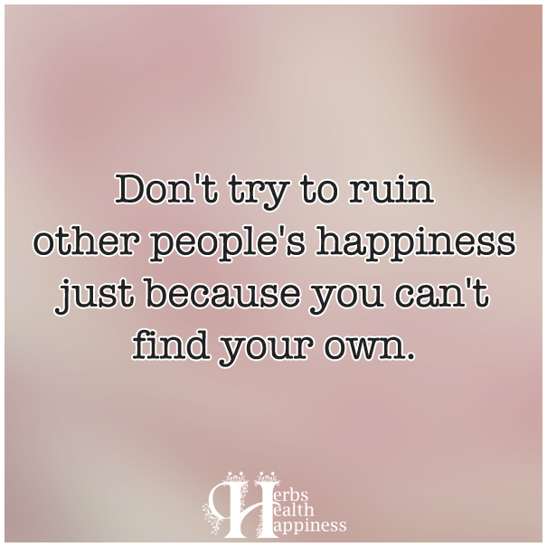 Don't-try-to-ruin-other-people's-happiness-just-because-you-can't-find-your-own