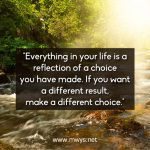 Everything In Your Life Is A Reflection Of A Choice You Have Made