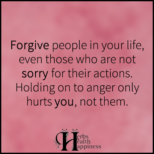 Forgive people in your life, even those who are not sorry for their actions