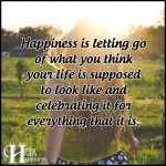 Happiness Is Letting Go Of What You Think Your Life Is