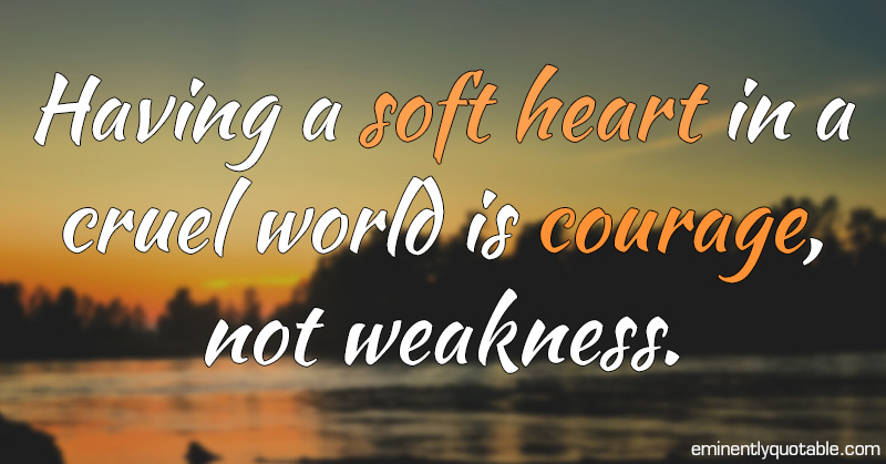 Having A Soft Heart In This Cruel World Is Courage Not: Having A Soft Heart In A Cruel World Is Courage
