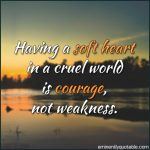 Having A Soft Heart In A Cruel World Is Courage