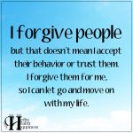 I Forgive People But That Doesn't Mean I Accept Their Behavior