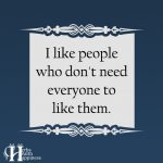 I Like People Who Don't Need Everyone To Like Them