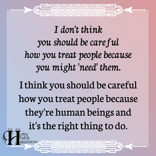 I-don't-think-you-should-be-careful-how-you-treat-people
