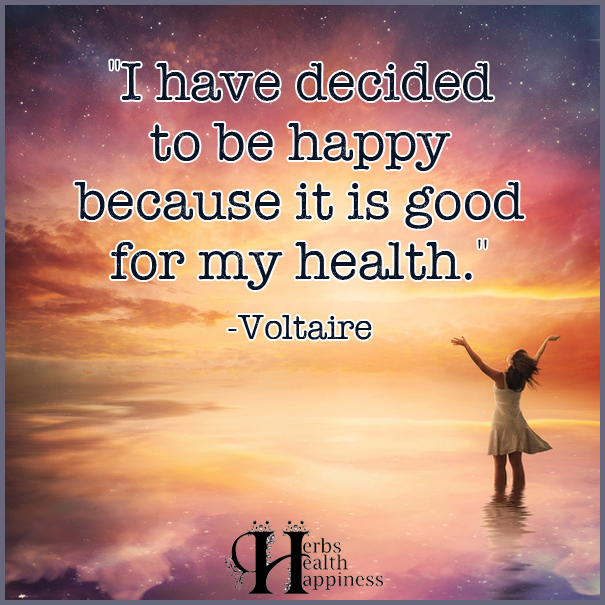 I have decided to be happy because it is good for my health