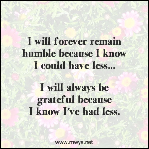 I will forever remain humble because I know I could have less