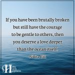 If You Have Been Brutally Broken But Still Have The Courage To Be Gentle To Others