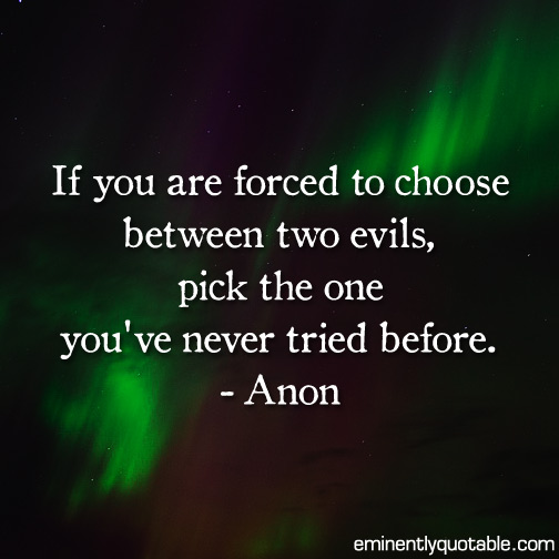 If you are forced to choose between two evils