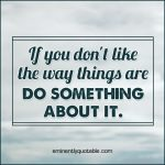 If You Don't Like The Way Things Are Do Something About It