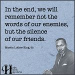In The End, We Will Remember Not The Words Of Our Enemies