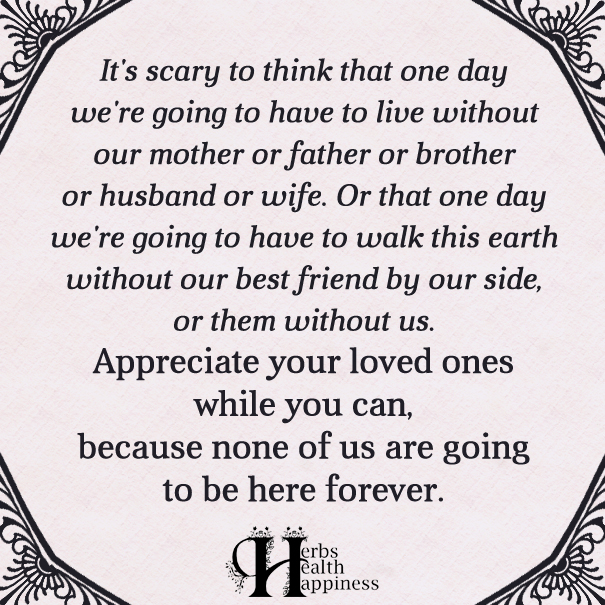 I Appreciate You Quotes For Loved Ones Cool It's Scary To Think That One Day We're Going To Have To Live