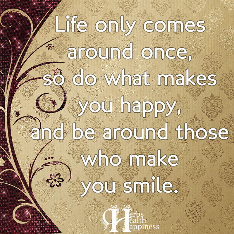 Life Only Comes Around Once So Do What Makes You Happy