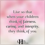 Live So That When Your Children Think Of Fairness