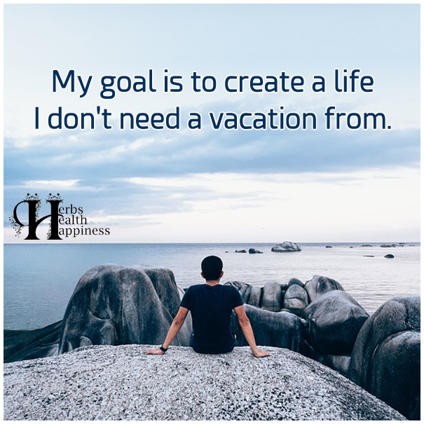 My Goal Is To Create A Life I