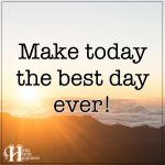 Make Today The Best Day Ever