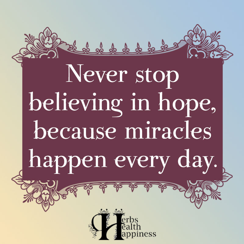 Never Stop Believing In Hope Because Miracles Happen