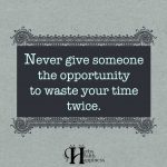 Never Give Someone The Opportunity To Waste Your Time Twice
