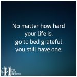 No Matter How Hard Your Life Is, Go To Bed Grateful You Still Have One