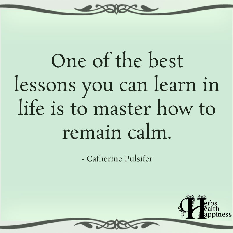 One Of The Best Lessons You Can Learn In life Is to Master How To Remain Calm