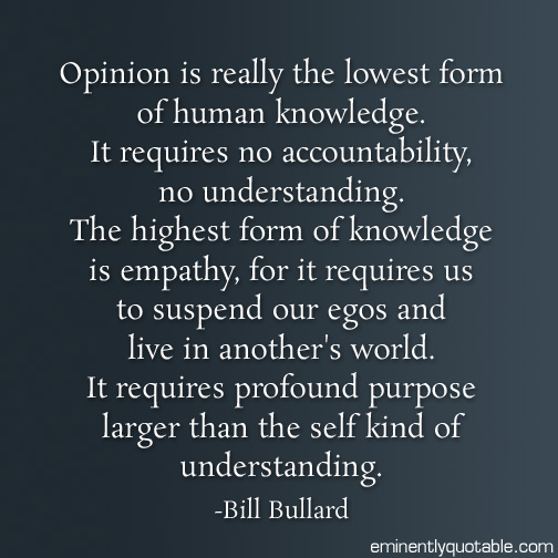 Opinion is really the lowest form of human knowledge