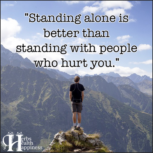 Standing alone is better than standing with people who hurt you