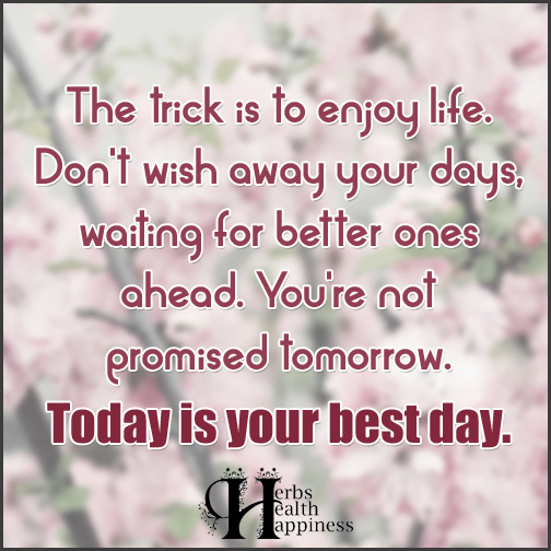 The-trick-is-to-enjoy-life.-Don't-wish-away-your-days,-waiting-for-better-ones-ahead