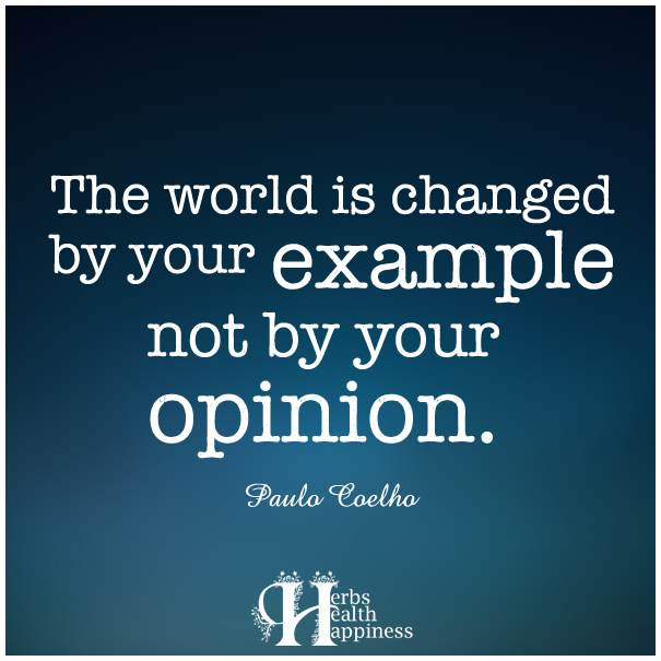 The-world-is-changed-by-your-example-not-by-your-opinion