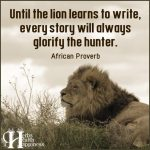 Until The Lion Learns To Write, Every Story Will Always Glorify The Hunter