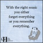 With The Right Music You Either Forget Everything
