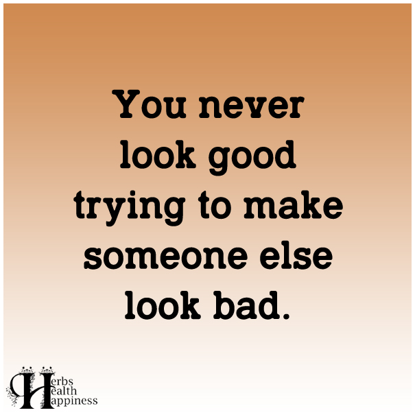 You-never-look-good-trying-to-make-someone-else-look-bad