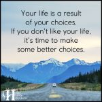 Your Life Is A Result Of Your Choices